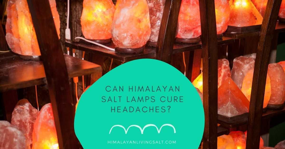 Can Himalayan Salt Lamps Cure Headaches?